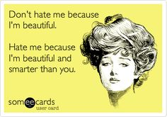 Don't hate me because I'm beautiful. Hate me because I'm beautiful and smarter than you.