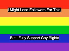 And for the record, I don't care if I lose followers. You don't believe in EQUALITY and LOVE? Then you're the bad guy here. Not my problem. :)
