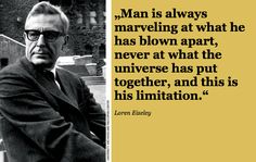 """""""Man is always #marveling at what he has blown apart, never at what the #universe has put together, and this is his #limitation."""" Loren #Eiseley"""