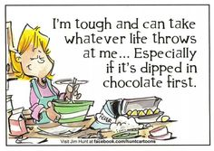 I can take whatever life throws throw at me... If it's dipped in chocolate
