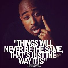 """""""Things Will Never Be The Same, That's Just The Way It Is"""""""