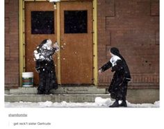 Me and my best friend if we were nuns... I'm the throwing the snow... and then running like hell in the opposite direction...