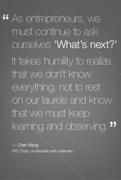 """""""As entrepreneurs, we must continue to ask ourselves 'What's next?' It takes humility to realize that we don't know everything, not to rest on our laurels and know that we must keep learning and observing."""" - Cher Wang, HTC Corp. co-founder and chairman.  