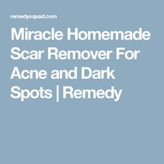 Miracle Homemade Scar Remover For Acne and Dark Spots  |  Remedy