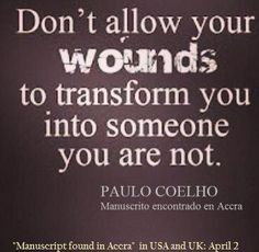 don't allow your wounds to transform you into someone your are not ~ Paulo Coelho Great Quotes, Quotes To Live By, Me Quotes, Motivational Quotes, Inspirational Quotes, Quotable Quotes, Positive Quotes, Random Quotes, Fiance Quotes
