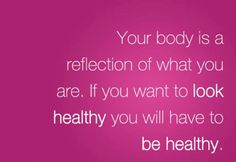Your body is a reflection of what you are.  If you want to look healthy, you will have to be healthy.