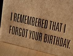 I remembered that I forgot your birthday