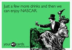 Just a few more drinks and then we can enjoy NASCAR.