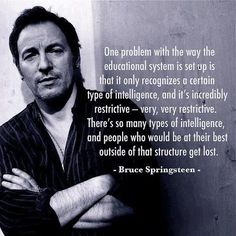 """""""One problem with the way the educational system is set up is that it only recognizes a certain type of intelligence, and it's incredibly restrictive — very, very restrictive. There's so many types of intelligence, and people who would be at their best outside of that structure get lost."""" - Bruce Springsteen"""