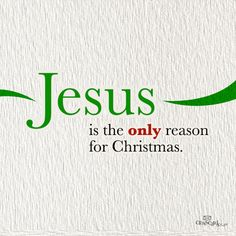 Jesus Christ is the ONLY reason for Christmas!