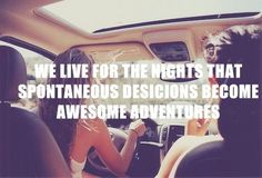 We live for the nights that spontaneous decisions become awesome adventures.
