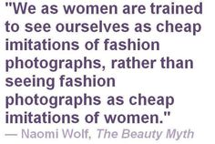 """We as women are trained to see ourselves as cheap imitations of fashion photographs, rather than seeing fashion photographs as cheap imitations of women."" - Naomi Wolf, The Beauty Myth Beauty Myth, Intersectional Feminism, Body Love, Patriarchy, Deep, Thought Provoking, In This World, Equality, Wise Words"