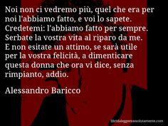 Aforisma di Alessandro Baricco , Noi non ci vedremo più, quel che era per noi l'abbiamo fatto, e voi lo sapete. Credetemi, l'abbiamo fatto per sempre. Serbate la vostra vita al riparo da me. E non esitate un attimo, se sarà utile per la vostra felicità, a dimenticare questa donna che ora vi dice, senza rimpianto, addio.