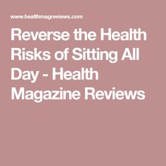 Reverse the Health Risks of Sitting All Day - Health Magazine Reviews