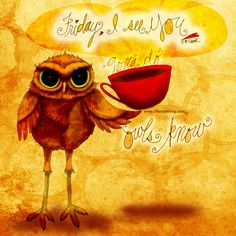 """#TGIF """"Friday, I see YOU!"""" - J.R. Cook. What my #Coffee says to me January 30 - drink YOUR life in - it's Friday! #owls know it's time to have some fun! Gotta Do fun! GOTTA MAKE me DONATE Details here: http://www.catsinthebag.com/What%20my%20coffee%20says.html I'll donate 50% of my royalties! (What my Coffee says to me is a daily, illustrated series created by Jennifer R. Cook)"""