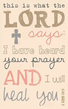 This is what the Lord says: I have heard your prayer and I will heal you.