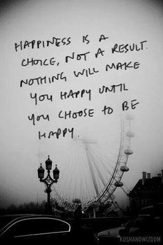 """""""Felicidade é uma escolha, não um resultado. Nada te fará feliz até que você escolha ser feliz."""""""