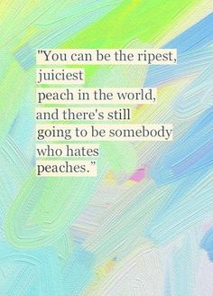 """You can be the ripest, juiciest peach in the world, and there's still going to be somebody who hates peaches."""