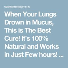 When Your Lungs Drown in Mucus, This is The Best Cure! It's 100% Natural and Works in Just Few hours! - Live Travel Enjoy