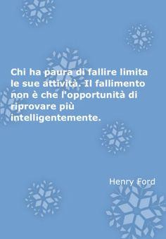 Chi ha paura di fallire limita le sue attività. Il fallimento non è che l'opportunità di riprovare più intelligentemente.   Henry Ford