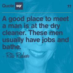 A good place to meet a man is at the dry cleaner. These men usually have jobs and bathe. - Rita Rudner #quotesqr #quotes #lovequotes