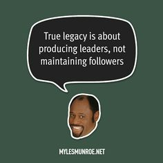 """""""True legacy is about producing leader, not maintaining followers."""" #mylesmunroe"""