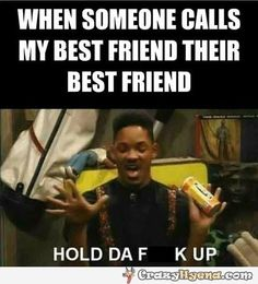 When someone else calls my best friend that he's his best friend I go crazy like Will Smith