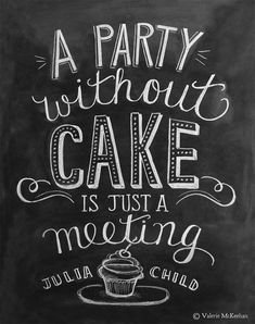 A party without cake is just a meeting. There is always a reason for cake. Especially a birthday.