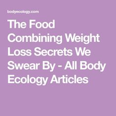 The Food Combining Weight Loss Secrets We Swear By - All Body Ecology Articles
