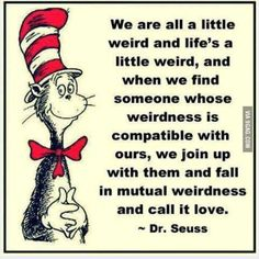 """Seuss """"Mutual weirdness we call Love"""" Quote Amazing Quotes, Great Quotes, Quotes To Live By, Me Quotes, Funny Quotes, Inspirational Quotes, Humor Quotes, Motivational, Interesting Quotes"""