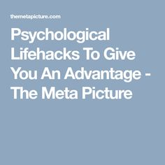 Psychological Lifehacks To Give You An Advantage - The Meta Picture