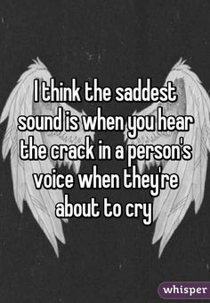 I think the saddest sound is when you hear the crack in a person's voice when they're about to cry I hate when this happens because people tell me they are fine and I hear that crack and it breaks me inside Quotes Deep Feelings, Mood Quotes, Feeling Hurt Quotes, Reality Quotes, Whisper Quotes, Whisper Sh, Whisper Confessions, Depression Quotes, Heartbroken Quotes