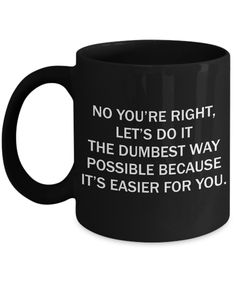 No You Are Right Lets Do It The Dumbest Way - Funny Sarcasm Breakup Divorce Rude Coworker Gift For Her Him - 11 Oz Black Coffee Mug - 11oz Mug / Black