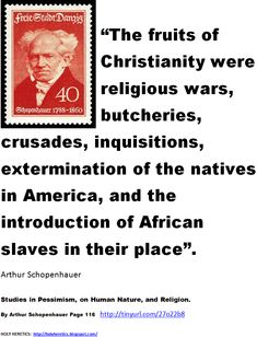 The fruits of Christianity were religious wars, butcheries, crusades, inquisitions, extermination of the natives in America, and the introduction of African slaves in their place - Schopenhauer.    The Essays of Arthur Schopenhauer: Religion, a Dialogue, Etc. - Page 18