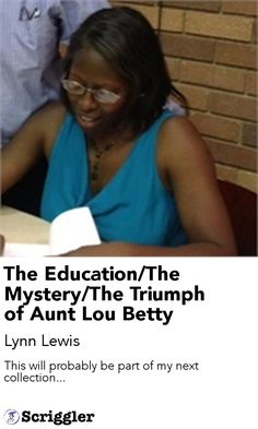 The Education/The Mystery/The Triumph of Aunt Lou Betty by Lynn Lewis https://scriggler.com/detailPost/story/90423 This will probably be part of my next collection...