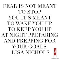 """""""Fear is not meant to stop you it's meant to wake you up...to keep you up at night preparing and prepping for your goals. """" Lisa Nichols"""