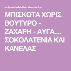 ΜΠΙΣΚΟΤΑ ΧΩΡΙΣ ΒΟΥΤΥΡΟ - ΖΑΧΑΡΗ - ΑΥΓΑ.... ΣΟΚΟΛΑΤΕΝΙΑ ΚΑΙ ΚΑΝΕΛΑΣ