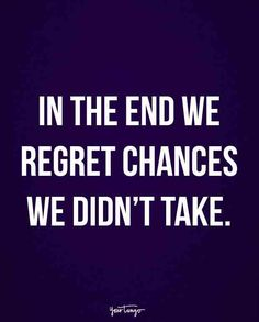 """""""In the end, we regret chances we didn't take."""""""
