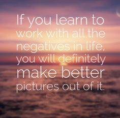 If you learn to work with all the negatives in life, you will definitely make better pictures out of it.