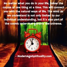 No matter what you do in your life, follow the course of one thing at a time. This will connect you with the natural ways of life. The mind as we understand is not only limited to our individual understanding, but it's also part of the cosmic order that governs the universe.