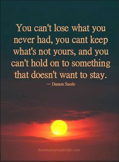 Quotes You can't lose what you never had, you can't keep what's not yours, and you can't hold on to something that doesn't want to stay.