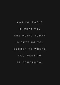 What are you doing today to get closer to tomorrow?