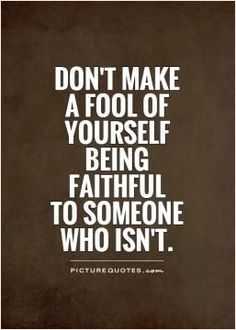 Don't make a fool of yourself being faithful to someone who isn't. Picture Quotes. http://itz-my.com