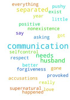 My Husband and I are separated and the communication - My Husband and I are separated and the communication is nonexistence. I need this communication to exist in our marriage. Everything becomes accusations, and pushy or provoked this has got to stop. Respect, kindness, and change is my requests too. God is suppose to be our first love, and then submissive and forgiveness. I am asking for prayers so that we can only get better. A year and a half has gone by and there is little communication…