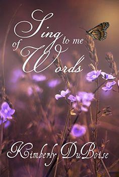 Sing to me of words by Mrs Kimberly Lynn DuBoise https://www.amazon.com/dp/B00HJE3WNW/ref=cm_sw_r_pi_dp_x_hkaYybHPEX3A1