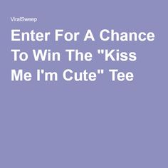 "Enter For A Chance To Win The ""Kiss Me I'm Cute"" Tee"
