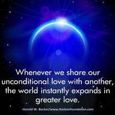 Whenever we share our unconditional love with another, the world instantly expands in greater love.-Harold W. Becker #UnconditionalLove