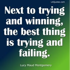 """Next to trying and winning, the best thing is trying and failing."" ~ Anne of Green Gables by Lucy Maud Montgomery"