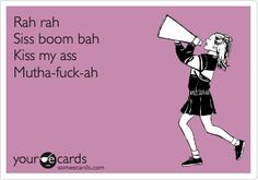 "Every time someone mocks you with ""rah rah siss boom bah"" you want to drop-kick them since no cheerleader ever says this. Ever."