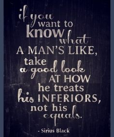 """take a good look at how he treats his inferiors not his equals"" - JK Rowling"